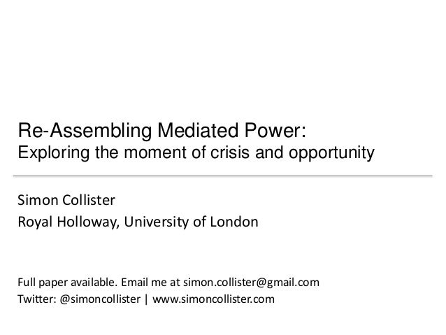 Re-Assembling Mediated Power:Exploring the moment of crisis and opportunitySimon CollisterRoyal Holloway, University of Lo...