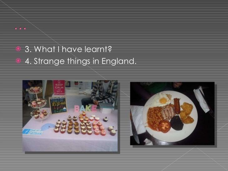 <ul><li>3. What I have learnt? </li></ul><ul><li>4. Strange things in England.  </li></ul>