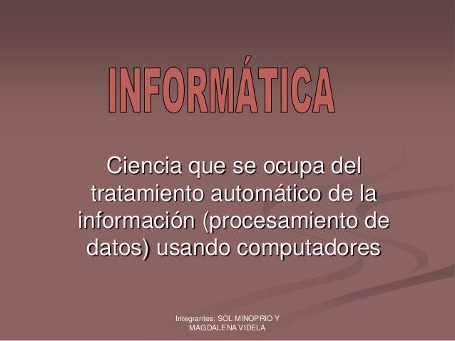 Integrantes: SOL MINOPRIO YMAGDALENA VIDELACiencia que se ocupa deltratamiento automático de lainformación (procesamiento ...