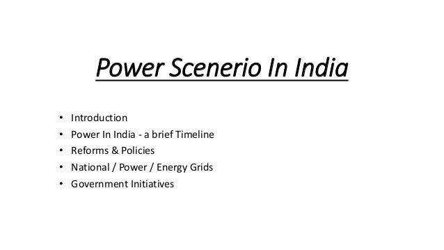 Power Scenerio In India • Introduction • Power In India - a brief Timeline • Reforms & Policies • National / Power / Energ...