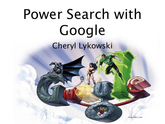 Power Search with    Google    Cheryl Lykowski                      image from J. Lee