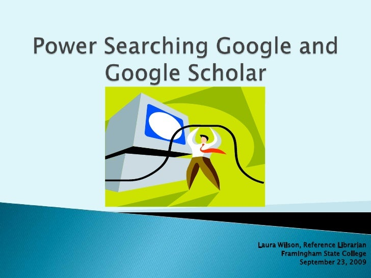 Power Searching Google and Google Scholar<br />Laura Wilson, Reference Librarian<br />Framingham State College<br />Septem...