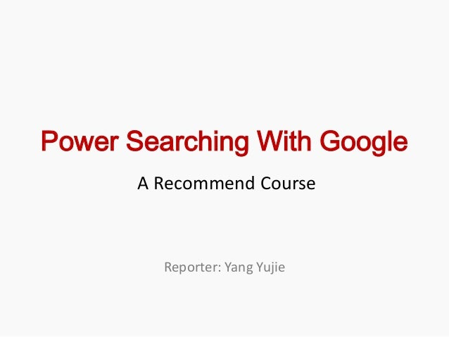 Power Searching With Google       A Recommend Course         Reporter: Yang Yujie