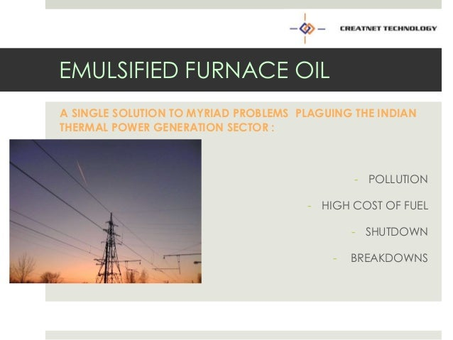 EMULSIFIED FURNACE OIL A SINGLE SOLUTION TO MYRIAD PROBLEMS PLAGUING THE INDIAN THERMAL POWER GENERATION SECTOR : - POLLUT...
