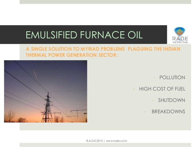 R.A.D.E 2015 | www.rade.co.in EMULSIFIED FURNACE OIL A SINGLE SOLUTION TO MYRIAD PROBLEMS PLAGUING THE INDIAN THERMAL POWE...