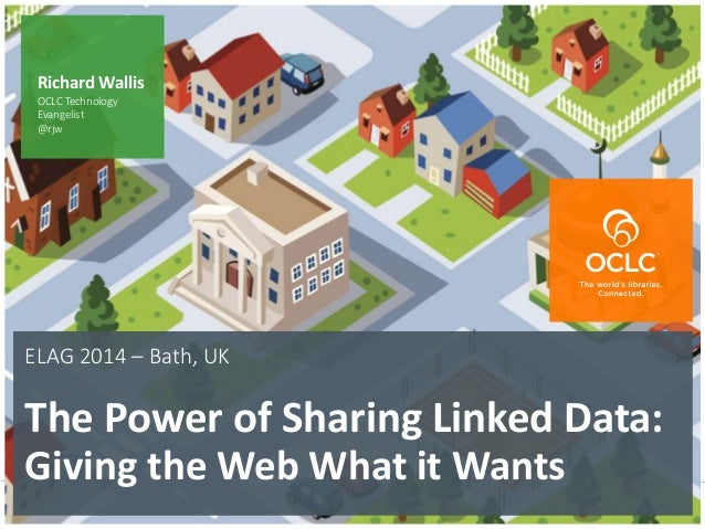 The world's libraries. Connected. ELAG 2014 – Bath, UK The Power of Sharing Linked Data: Giving the Web What it Wants Rich...