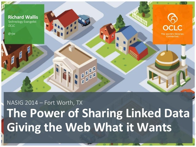 The world's libraries. Connected. NASIG 2014 – Fort Worth, TX    The  Power  of  Sharing  Linked  Data ...