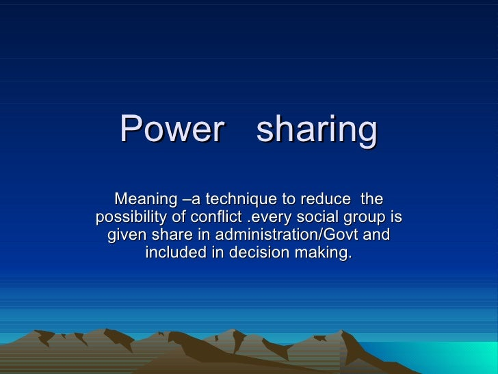 Power  sharing Meaning –a technique to reduce  the possibility of conflict .every social group is given share in administr...