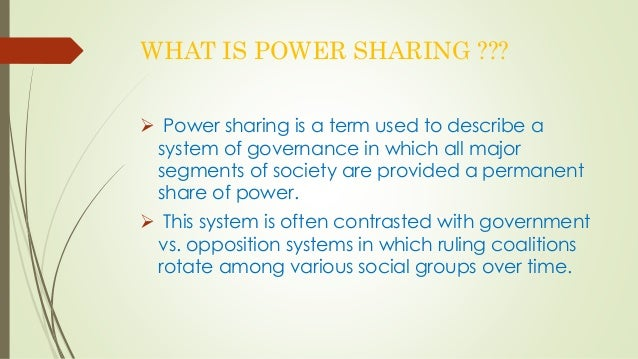 WHAT IS POWER SHARING ???   Power sharing is a term used to describe a  system of governance in which all major  segments...
