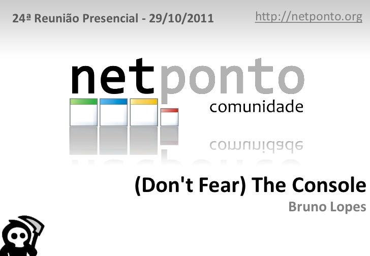 24ª Reunião Presencial - 29/10/2011   http://netponto.org                     (Dont Fear) The Console                     ...