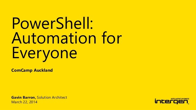 Gavin Barron, Solution Architect March 22, 2014 ComCamp Auckland PowerShell: Automation for Everyone