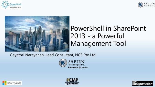 Singapore, 2015 Platinum Sponsors Singapore, 2015 PowerShell in SharePoint 2013 - a Powerful Management Tool Gayathri Nara...