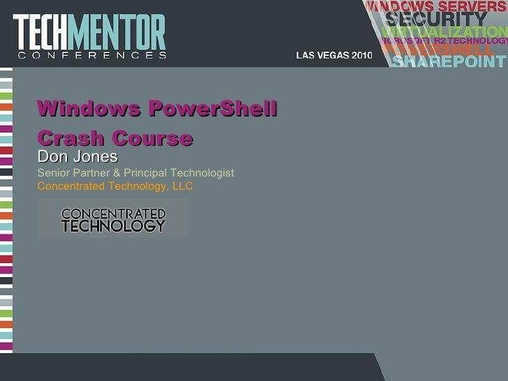 Windows PowerShell Crash Course Don Jones Senior Partner & Principal Technologist Concentrated Technology, LLC