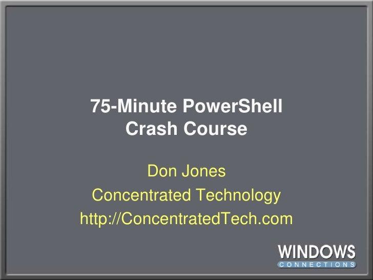 75-Minute PowerShellCrash Course<br />Don Jones<br />Concentrated Technology<br />http://ConcentratedTech.com<br />