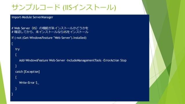 サンプルコード (IISインストール) Import-Module ServerManager # Web Server(IIS)の機能が未インストールかどうかを # 確認してから、未インストールならIISをインストール If (-not (G...