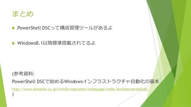 まとめ  PowerShell DSCって構成管理ツールがあるよ  Windows8.1以降標準搭載されてるよ (参考資料: PowerShell DSCで始めるWindowsインフラストラクチャ自動化の基本 http://www.atma...