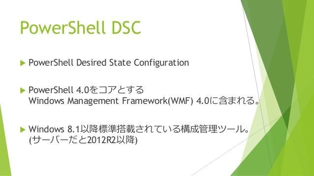 PowerShell DSC  PowerShell Desired State Configuration  PowerShell 4.0をコアとする Windows Management Framework(WMF) 4.0に含まれる。...