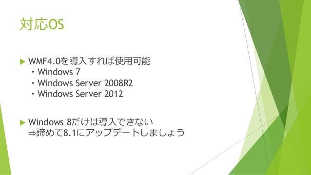 対応OS  WMF4.0を導入すれば使用可能 ・Windows 7 ・Windows Server 2008R2 ・Windows Server 2012  Windows 8だけは導入できない ⇒諦めて8.1にアップデートしましょう