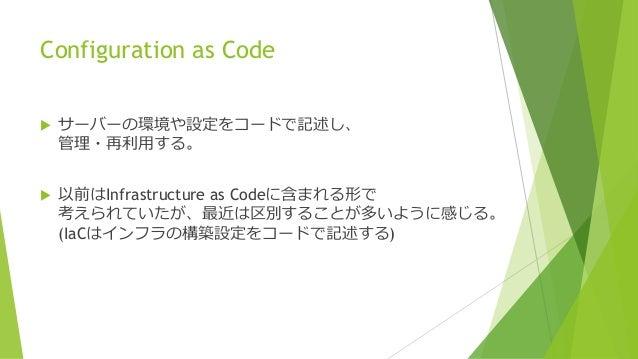 Configuration as Code  サーバーの環境や設定をコードで記述し、 管理・再利用する。  以前はInfrastructure as Codeに含まれる形で 考えられていたが、最近は区別することが多いように感じる。 (IaC...