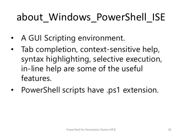 about_Windows_PowerShell_ISE • A GUI Scripting environment. • Tab completion, context-sensitive help, syntax highlighting,...