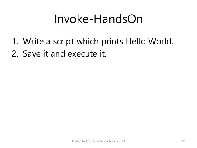 Invoke-HandsOn 1. Write a script which prints Hello World. 2. Save it and execute it. 19PowerShell for Penetration Testers...