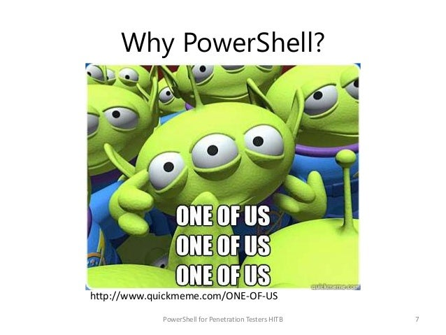 Why PowerShell? PowerShell for Penetration Testers HITB 7 http://www.quickmeme.com/ONE-OF-US