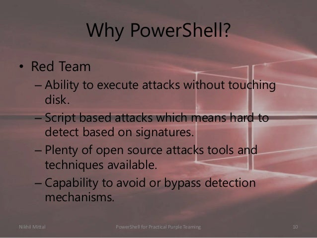 Why PowerShell? • Red Team – Ability to execute attacks without touching disk. – Script based attacks which means hard to ...