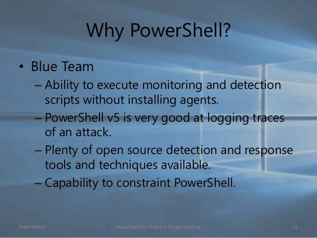 Why PowerShell? • Blue Team – Ability to execute monitoring and detection scripts without installing agents. – PowerShell ...