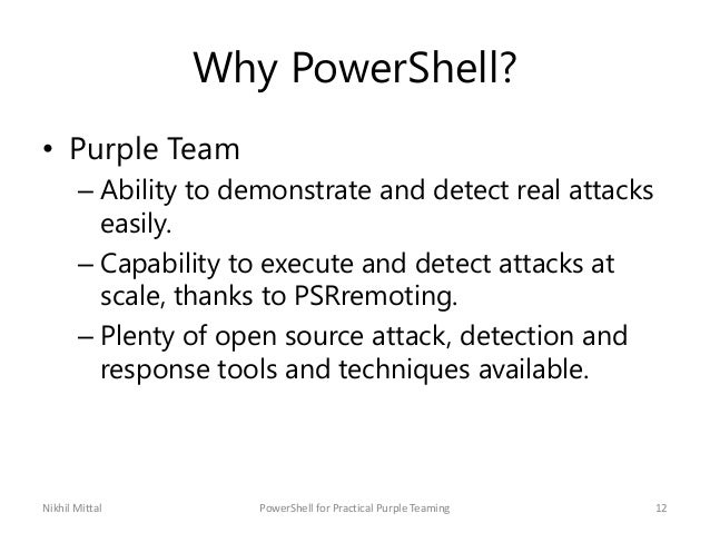 Why PowerShell? • Purple Team – Ability to demonstrate and detect real attacks easily. – Capability to execute and detect ...