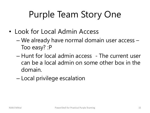 Purple Team Story One • Look for Local Admin Access – We already have normal domain user access – Too easy? :P – Hunt for ...