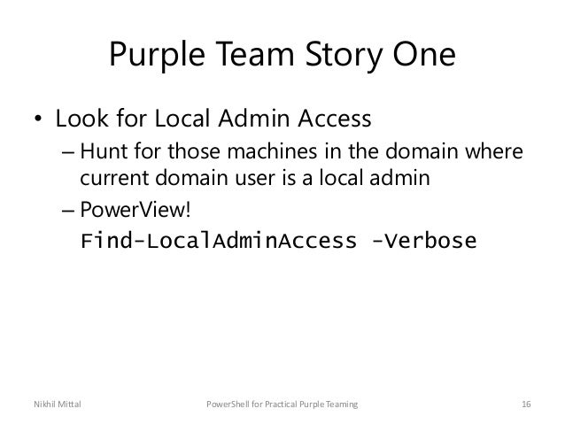 Purple Team Story One • Look for Local Admin Access – Hunt for those machines in the domain where current domain user is a...
