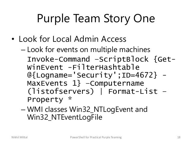Purple Team Story One • Look for Local Admin Access – Look for events on multiple machines Invoke-Command –ScriptBlock {Ge...