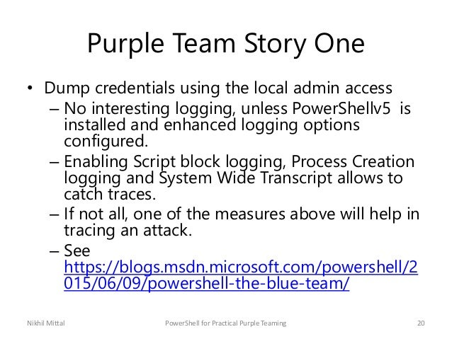 Purple Team Story One • Dump credentials using the local admin access – No interesting logging, unless PowerShellv5 is ins...