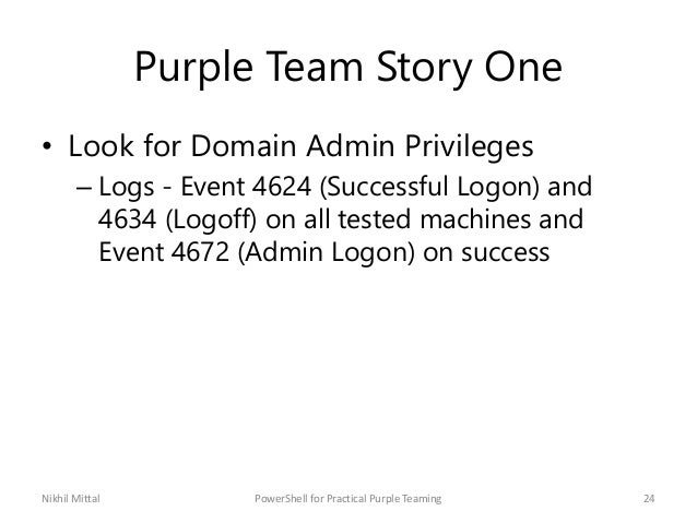 Purple Team Story One • Look for Domain Admin Privileges – Logs - Event 4624 (Successful Logon) and 4634 (Logoff) on all t...