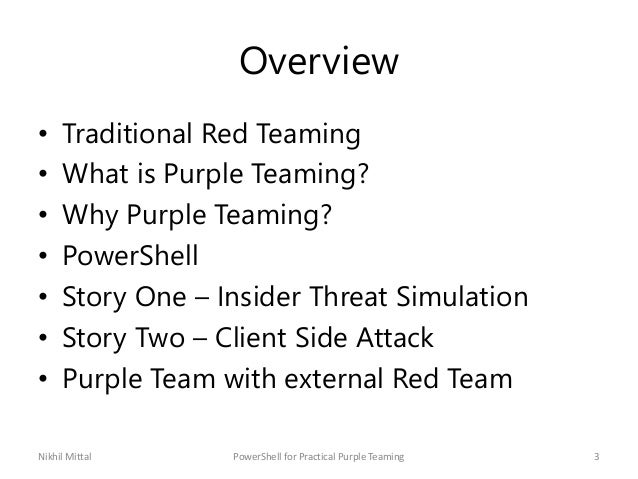 Overview • Traditional Red Teaming • What is Purple Teaming? • Why Purple Teaming? • PowerShell • Story One – Insider Thre...
