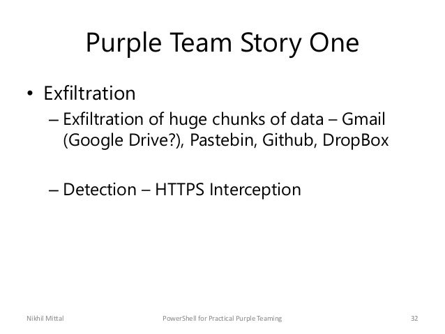 Purple Team Story One • Exfiltration – Exfiltration of huge chunks of data – Gmail (Google Drive?), Pastebin, Github, Drop...