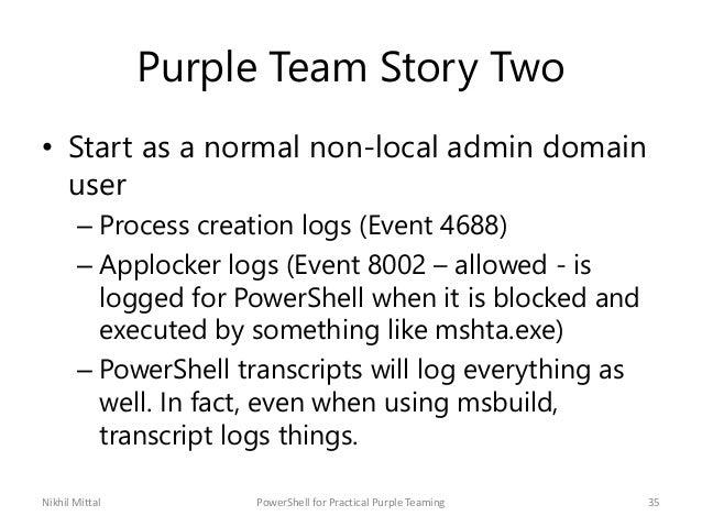 Purple Team Story Two • Start as a normal non-local admin domain user – Process creation logs (Event 4688) – Applocker log...