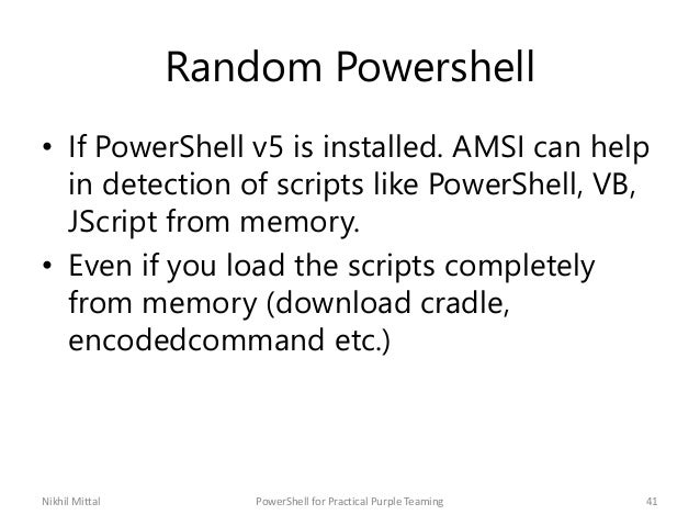 Random Powershell • If PowerShell v5 is installed. AMSI can help in detection of scripts like PowerShell, VB, JScript from...