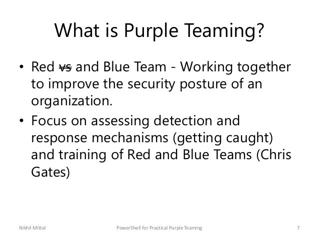 What is Purple Teaming? • Red vs and Blue Team - Working together to improve the security posture of an organization. • Fo...