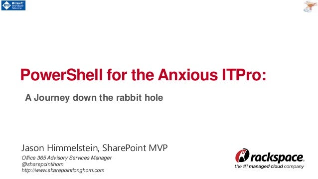 A Journey down the rabbit hole PowerShell for the Anxious ITPro: Jason Himmelstein, SharePoint MVP Office 365 Advisory Ser...