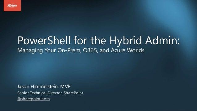 PowerShell for the Hybrid Admin: Managing Your On-Prem, O365, and Azure Worlds Jason Himmelstein, MVP Senior Technical Dir...