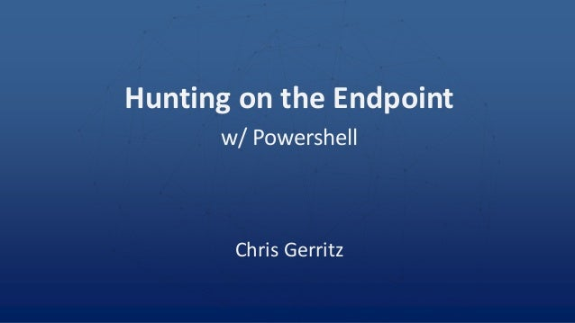 Hunting on the Endpoint w/ Powershell Chris Gerritz