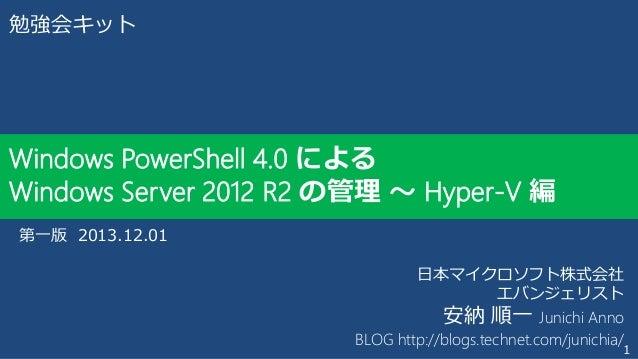 勉強会キット  Windows PowerShell 4.0 による Windows Server 2012 R2 の管理 ~ Hyper-V 編 第一版 2013.12.01 日本マイクロソフト株式会社 エバンジェリスト 安納 順一 Juni...