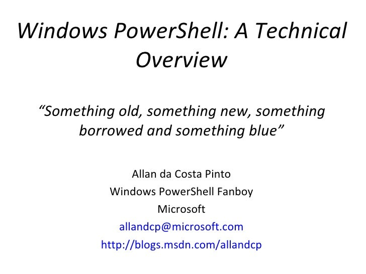 "Windows PowerShell: A Technical Overview "" Something old, something new, something borrowed and something blue"" Allan da C..."