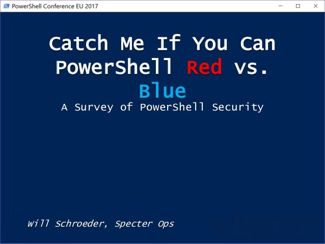 Catch Me If You Can PowerShell Red vs. Blue Will Schroeder, Specter Ops A Survey of PowerShell Security
