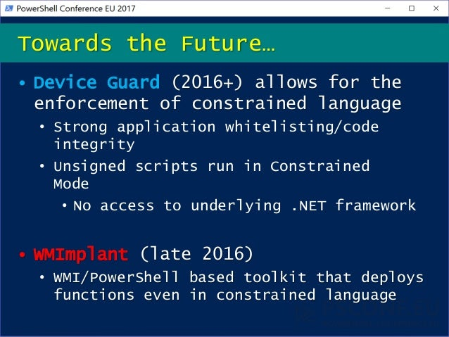 • Device Guard (2016+) allows for the enforcement of constrained language • Strong application whitelisting/code integrity...
