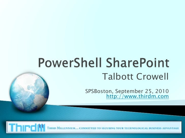 PowerShell SharePoint<br />Talbott Crowell<br />SPSBoston, September 25, 2010http://www.thirdm.com<br />