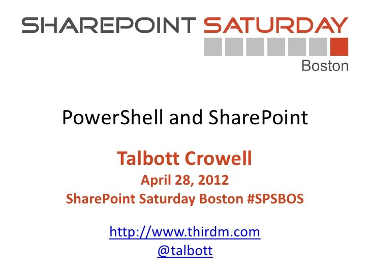 PowerShell and SharePoint       Talbott Crowell           April 28, 2012SharePoint Saturday Boston #SPSBOS      http://www...