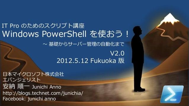 1 IT Pro のためのスクリプト講座 Windows PowerShell を使おう! 日本マイクロソフト株式会社 エバンジェリスト 安納 順一 Junichi Anno http://blogs.technet.com/junichia/...