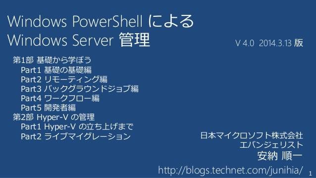 1 Windows PowerShell による Windows Server 管理 V 4.0 2014.3.13 版 日本マイクロソフト株式会社 エバンジェリスト 安納 順一 http://blogs.technet.com/junihia...